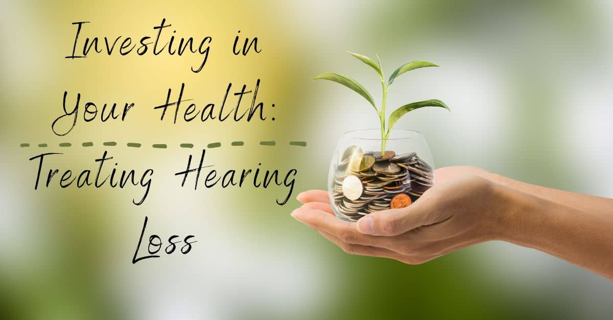 Investing in Your Health Treating Hearing Loss