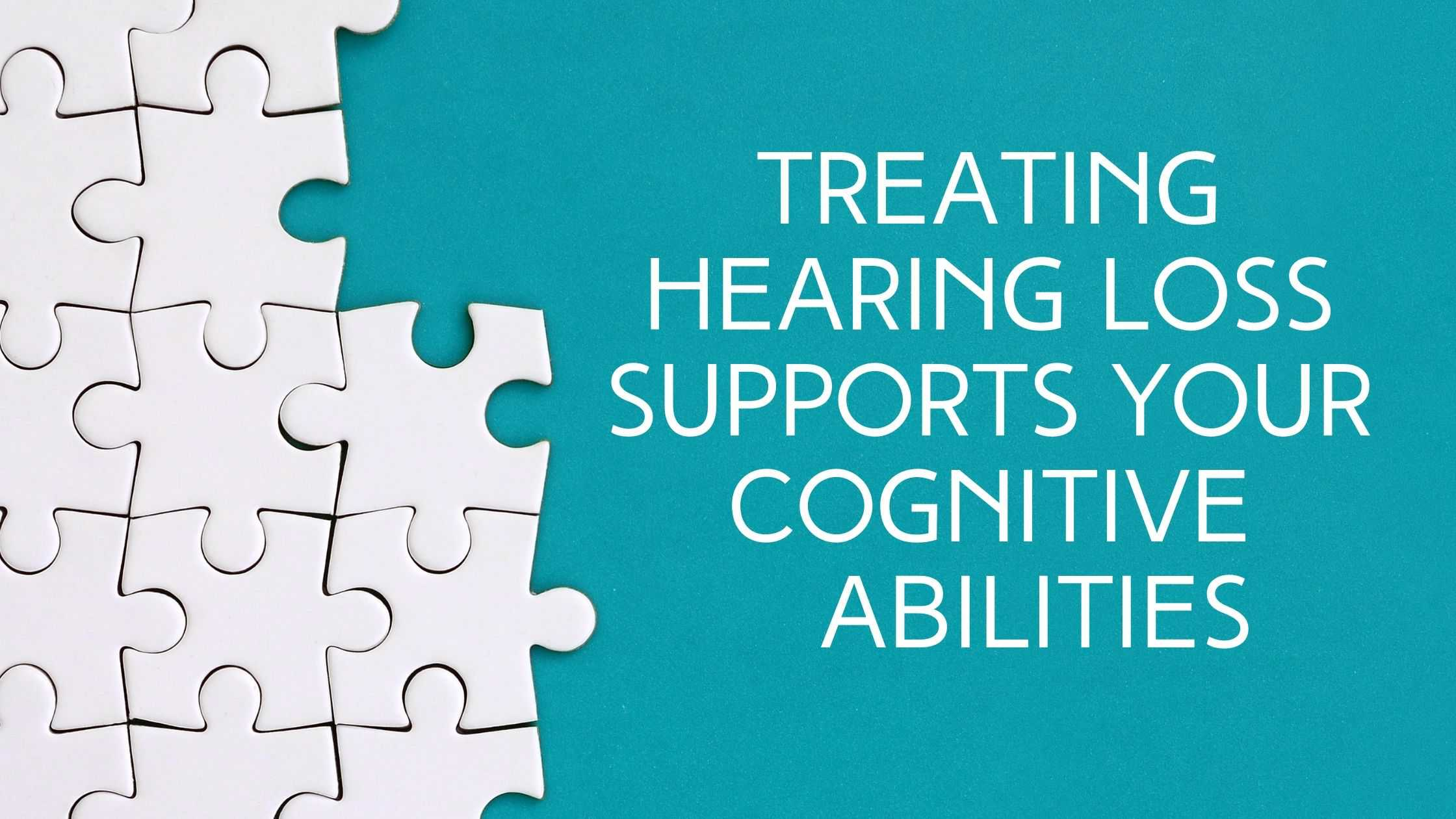 Treating Hearing Loss Supports Your Cognitive Abilities